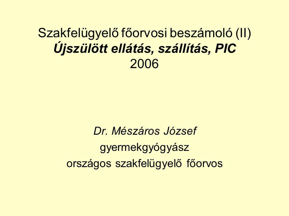 Szakfelügyelő főorvosi beszámoló (II) Újszülött ellátás, szállítás, PIC 2006 Dr. Mészáros József gyermekgyógyász országos szakfelügyelő főorvos
