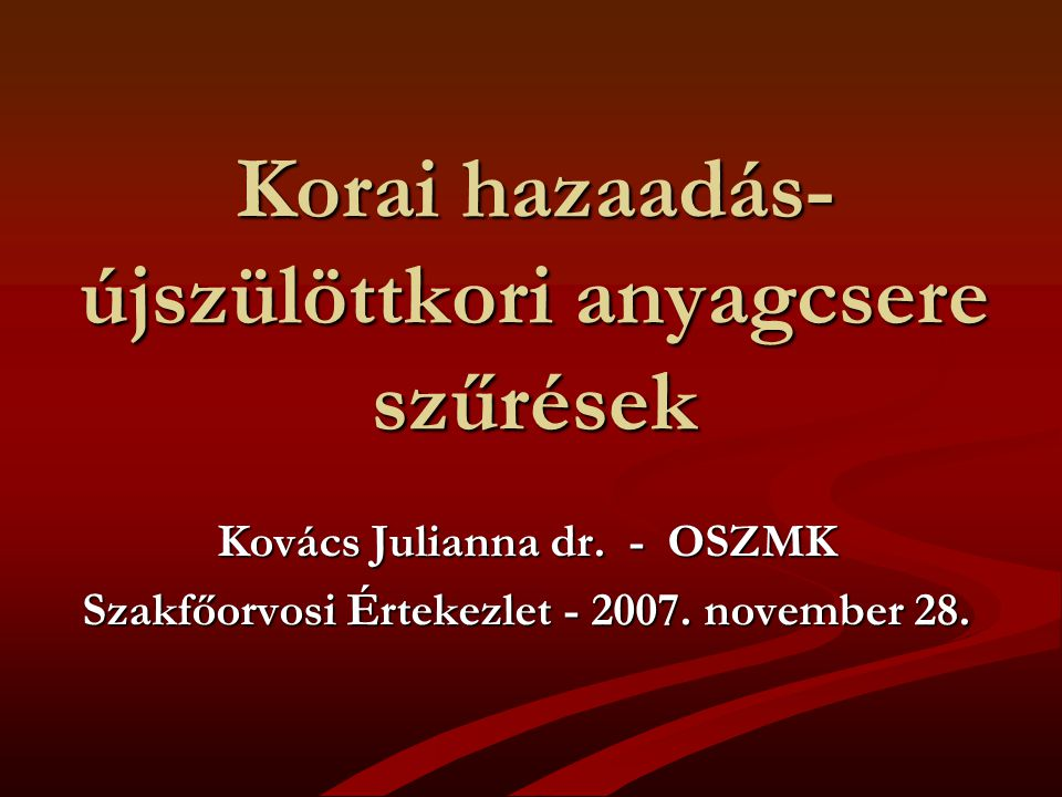 Korai hazaadás- újszülöttkori anyagcsere szűrések Kovács Julianna dr. - OSZMK Szakfőorvosi Értekezlet - 2007. november 28.