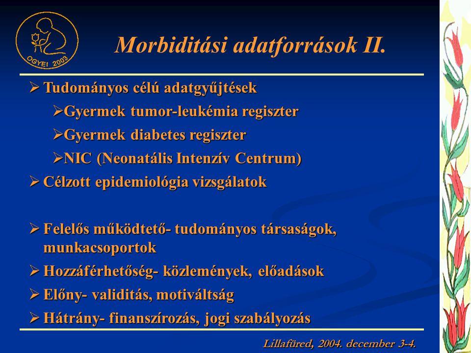  Tudományos célú adatgyűjtések  Gyermek tumor-leukémia regiszter  Gyermek diabetes regiszter  NIC (Neonatális Intenzív Centrum)  Célzott epidemiológia vizsgálatok  Felelős működtető- tudományos társaságok, munkacsoportok  Hozzáférhetőség- közlemények, előadások  Előny- validitás, motiváltság  Hátrány- finanszírozás, jogi szabályozás Morbiditási adatforrások II.