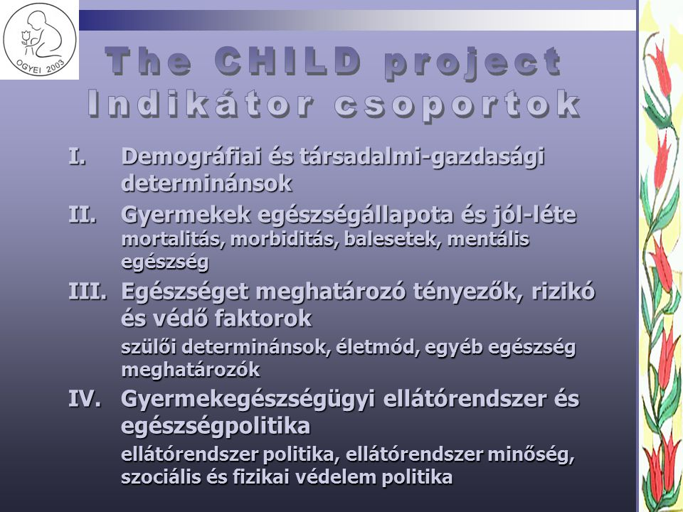 I.Demográfiai és társadalmi-gazdasági determinánsok II.Gyermekek egészségállapota és jól-léte mortalitás, morbiditás, balesetek, mentális egészség III.Egészséget meghatározó tényezők, rizikó és védő faktorok szülői determinánsok, életmód, egyéb egészség meghatározók IV.Gyermekegészségügyi ellátórendszer és egészségpolitika ellátórendszer politika, ellátórendszer minőség, szociális és fizikai védelem politika