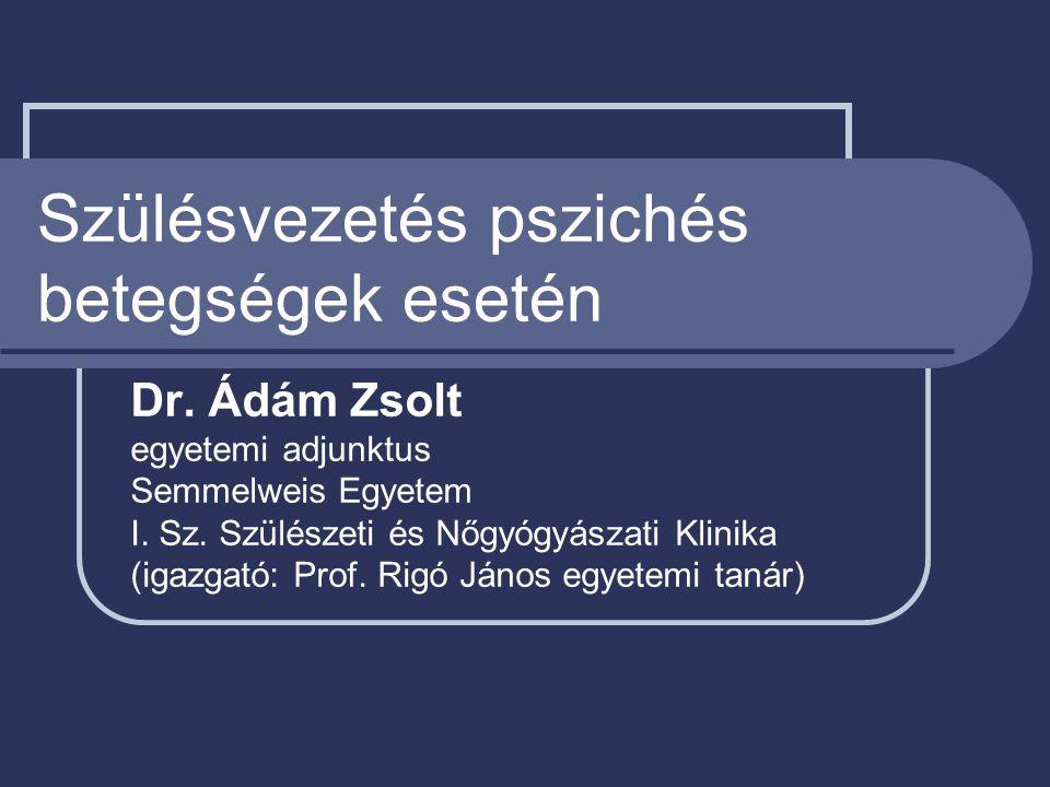 Szülésvezetés pszichés betegségek esetén Dr. Ádám Zsolt egyetemi adjunktus Semmelweis Egyetem I. Sz. Szülészeti és Nőgyógyászati Klinika (igazgató: Pr