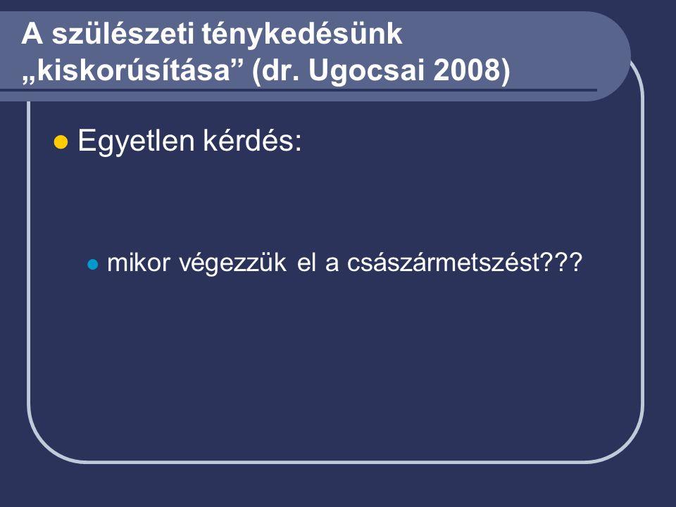 """A szülészeti ténykedésünk """"kiskorúsítása"""" (dr. Ugocsai 2008) Egyetlen kérdés: mikor végezzük el a császármetszést???"""