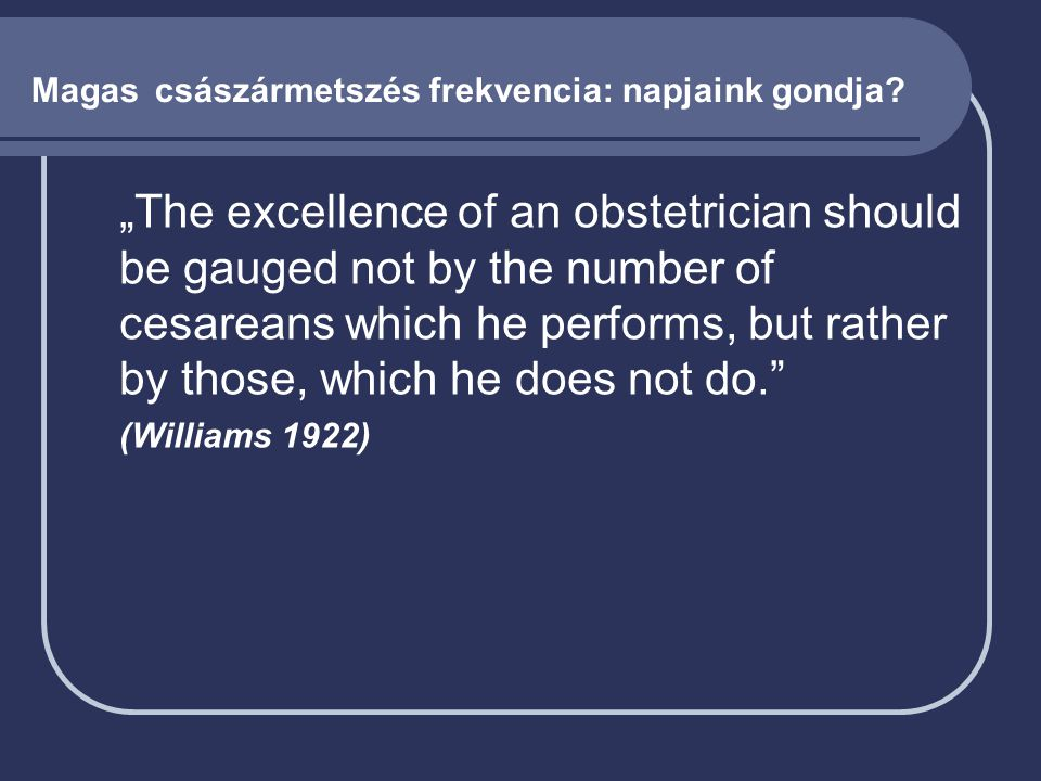 "Magas császármetszés frekvencia: napjaink gondja?  ""The excellence of an obstetrician should be gauged not by the number of cesareans which he perfor"