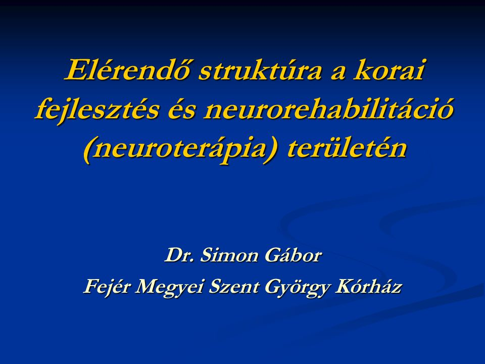 Elérendő struktúra a korai fejlesztés és neurorehabilitáció (neuroterápia) területén Dr. Simon Gábor Fejér Megyei Szent György Kórház