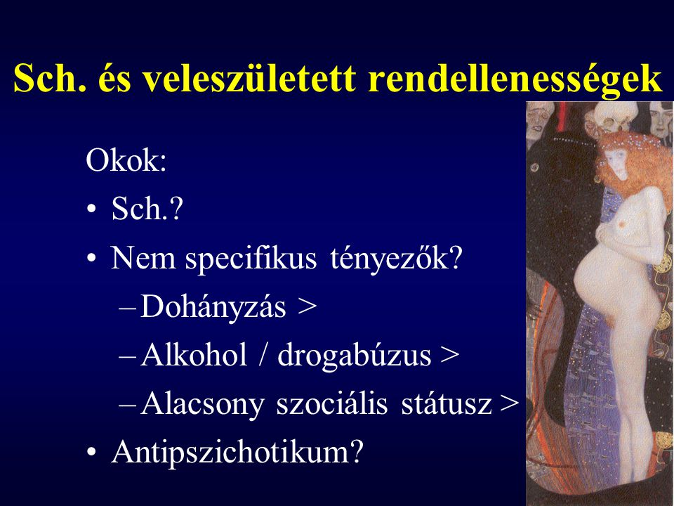 Sch. és veleszületett rendellenességek Okok: Sch.? Nem specifikus tényezők? –Dohányzás > –Alkohol / drogabúzus > –Alacsony szociális státusz > Antipsz