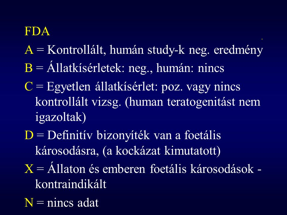 . FDA A = Kontrollált, humán study-k neg. eredmény B = Állatkísérletek: neg., humán: nincs C = Egyetlen állatkísérlet: poz. vagy nincs kontrollált viz