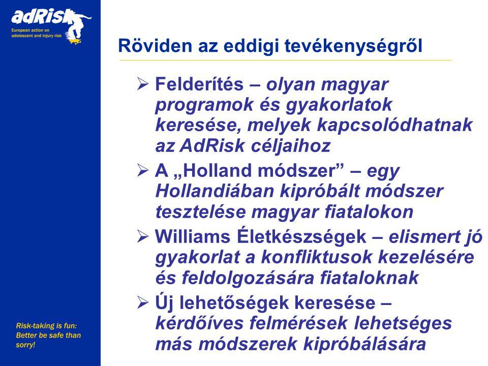 """Röviden az eddigi tevékenységről Working together to make Europe a safer place  Felderítés – olyan magyar programok és gyakorlatok keresése, melyek kapcsolódhatnak az AdRisk céljaihoz  A """"Holland módszer – egy Hollandiában kipróbált módszer tesztelése magyar fiatalokon  Williams Életkészségek – elismert jó gyakorlat a konfliktusok kezelésére és feldolgozására fiataloknak  Új lehetőségek keresése – kérdőíves felmérések lehetséges más módszerek kipróbálására"""