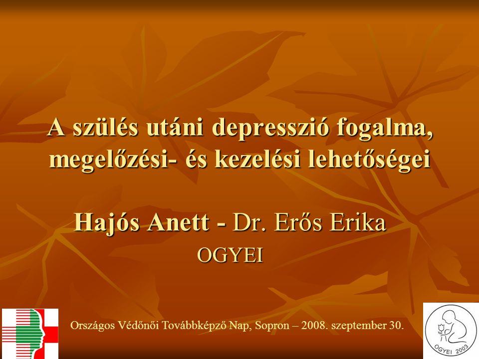 A szülés utáni depresszió fogalma, megelőzési- és kezelési lehetőségei Hajós Anett - Dr. Erős Erika OGYEI Országos Védőnői Továbbképző Nap, Sopron – 2