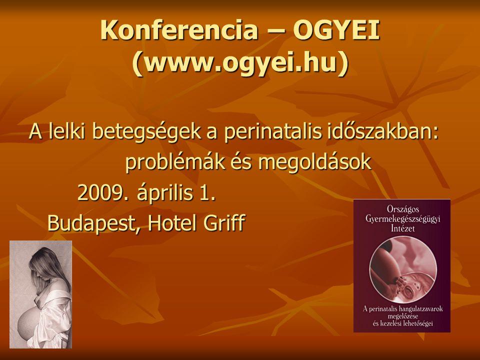 Konferencia – OGYEI (www.ogyei.hu) A lelki betegségek a perinatalis időszakban: problémák és megoldások 2009. április 1. Budapest, Hotel Griff
