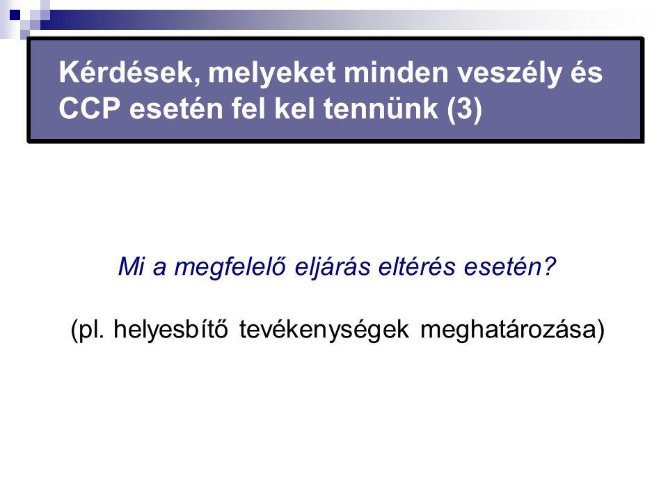 Mi a megfelelő eljárás eltérés esetén? (pl. helyesbítő tevékenységek meghatározása) Kérdések, melyeket minden veszély és CCP esetén fel kel tennünk (3