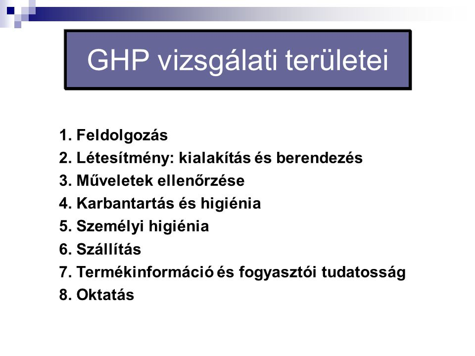 GHP vizsgálati területei 1. Feldolgozás 2. Létesítmény: kialakítás és berendezés 3. Műveletek ellenőrzése 4. Karbantartás és higiénia 5. Személyi higi