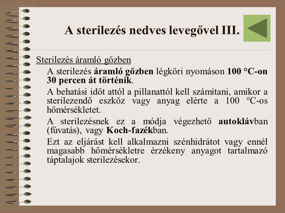 A sterilezés nedves levegővel III. Sterilezés áramló gőzben A sterilezés áramló gőzben légköri nyomáson 100 °C-on 30 percen át történik. A behatási id
