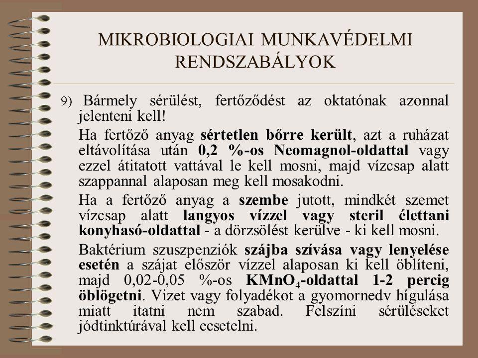 MIKROBIOLOGIAI MUNKAVÉDELMI RENDSZABÁLYOK 9) Bármely sérülést, fertőződést az oktatónak azonnal jelenteni kell! Ha fertőző anyag sértetlen bőrre kerül