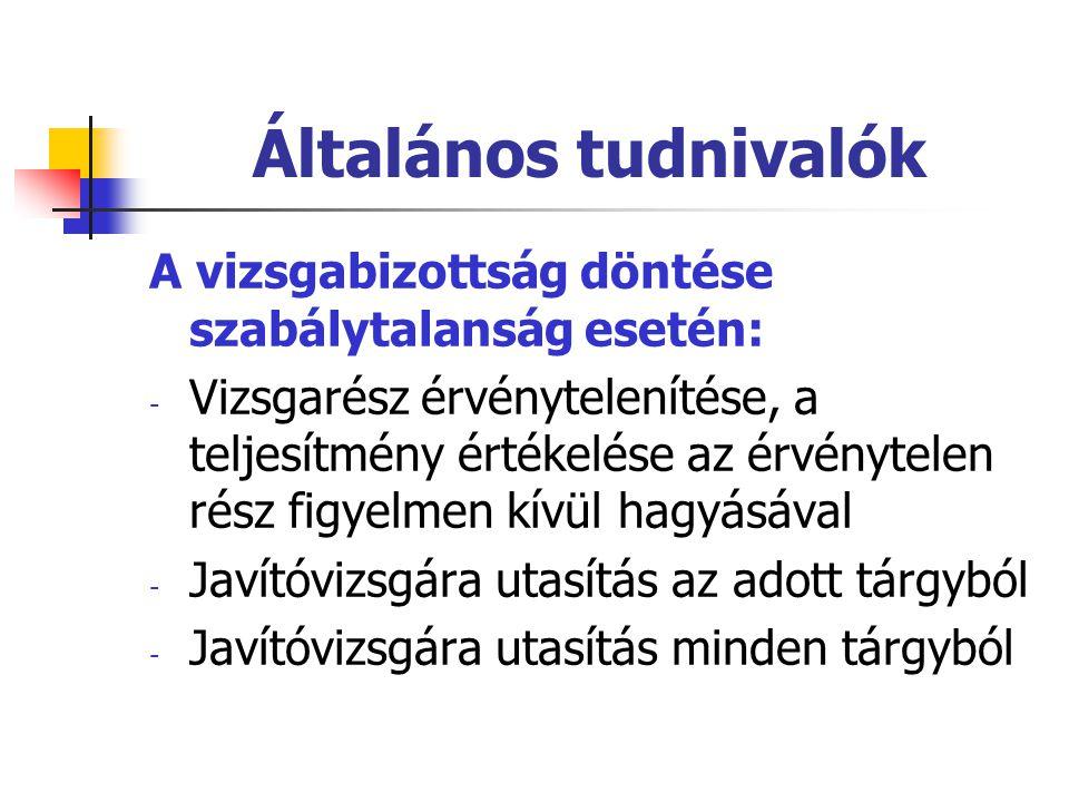 Általános tudnivalók A vizsgabizottság döntése szabálytalanság esetén: - Vizsgarész érvénytelenítése, a teljesítmény értékelése az érvénytelen rész figyelmen kívül hagyásával - Javítóvizsgára utasítás az adott tárgyból - Javítóvizsgára utasítás minden tárgyból