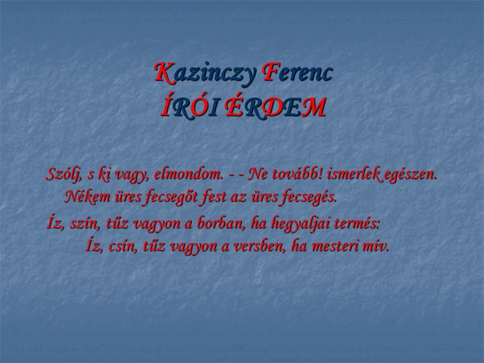 Kazinczy Ferenc ÍRÓI ÉRDEM Szólj, s ki vagy, elmondom. - - Ne tovább! ismerlek egészen. Nékem üres fecsegőt fest az üres fecsegés. Íz, szín, tűz vagyo