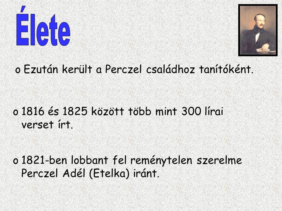 o1816 és 1825 között több mint 300 lírai verset írt. oEzután került a Perczel családhoz tanítóként. o1821-ben lobbant fel reménytelen szerelme Perczel
