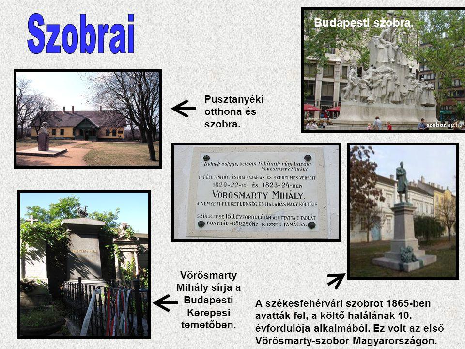 Pusztanyéki otthona és szobra. Vörösmarty Mihály sírja a Budapesti Kerepesi temetőben. Budapesti szobra. A székesfehérvári szobrot 1865-ben avatták fe