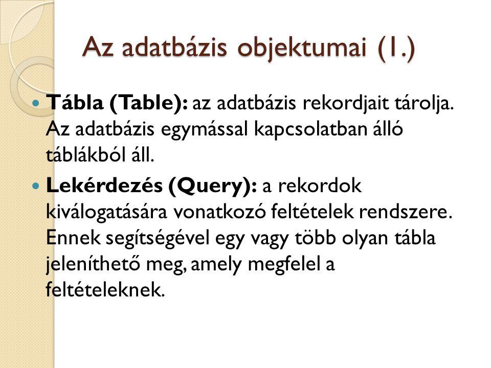 Az adatbázis objektumai (1.) Tábla (Table): az adatbázis rekordjait tárolja. Az adatbázis egymással kapcsolatban álló táblákból áll. Lekérdezés (Query