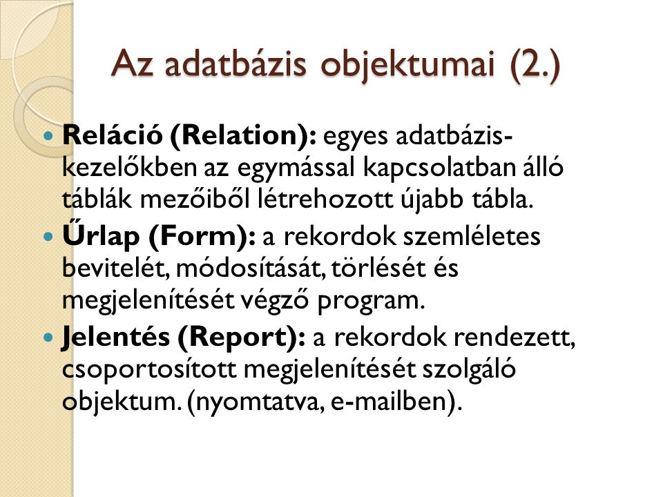 Az adatbázis objektumai (2.) Reláció (Relation): egyes adatbázis- kezelőkben az egymással kapcsolatban álló táblák mezőiből létrehozott újabb tábla. Ű