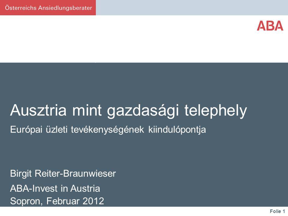 Folie 1 Ausztria mint gazdasági telephely Európai üzleti tevékenységének kiindulópontja Birgit Reiter-Braunwieser ABA-Invest in Austria Sopron, Februar 2012 www.investinaustria.at
