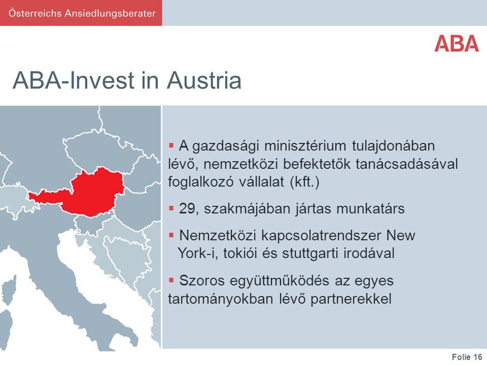 Folie 16 ABA-Invest in Austria  A gazdasági minisztérium tulajdonában lévő, nemzetközi befektetők tanácsadásával foglalkozó vállalat (kft.)  29, szakmájában jártas munkatárs  Nemzetközi kapcsolatrendszer New York-i, tokiói és stuttgarti irodával  Szoros együttműködés az egyes tartományokban lévő partnerekkel