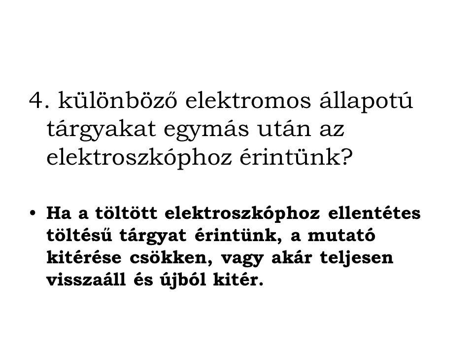 4.különböző elektromos állapotú tárgyakat egymás után az elektroszkóphoz érintünk.