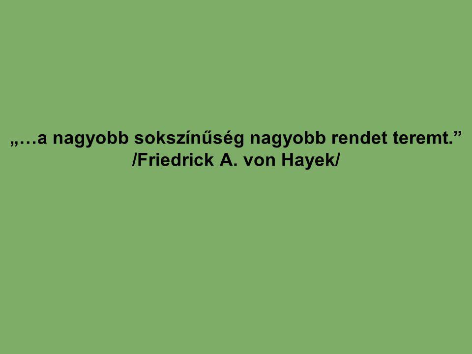 """""""…a nagyobb sokszínűség nagyobb rendet teremt."""" /Friedrick A. von Hayek/"""