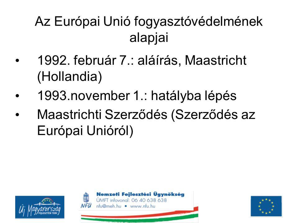 Az Európai Unió fogyasztóvédelmének alapjai 1992. február 7.: aláírás, Maastricht (Hollandia) 1993.november 1.: hatályba lépés Maastrichti Szerződés (