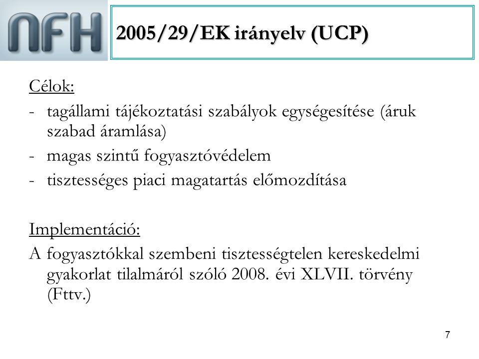 7 2005/29/EK irányelv (UCP) Célok: -tagállami tájékoztatási szabályok egységesítése (áruk szabad áramlása) -magas szintű fogyasztóvédelem -tisztességes piaci magatartás előmozdítása Implementáció: A fogyasztókkal szembeni tisztességtelen kereskedelmi gyakorlat tilalmáról szóló 2008.