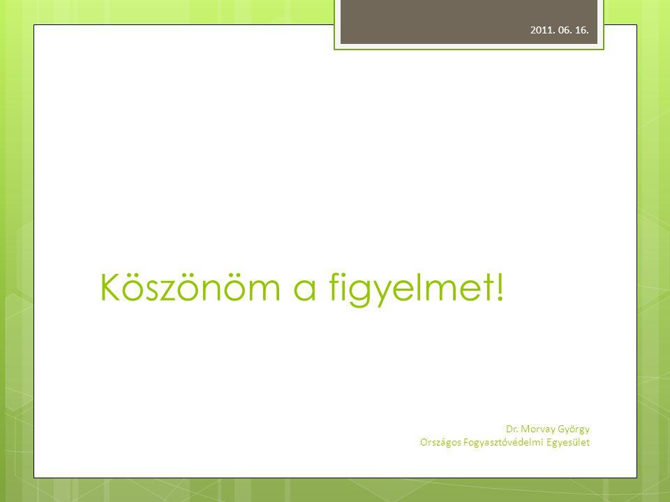 Köszönöm a figyelmet! 2011. 06. 16. Dr. Morvay György Országos Fogyasztóvédelmi Egyesület