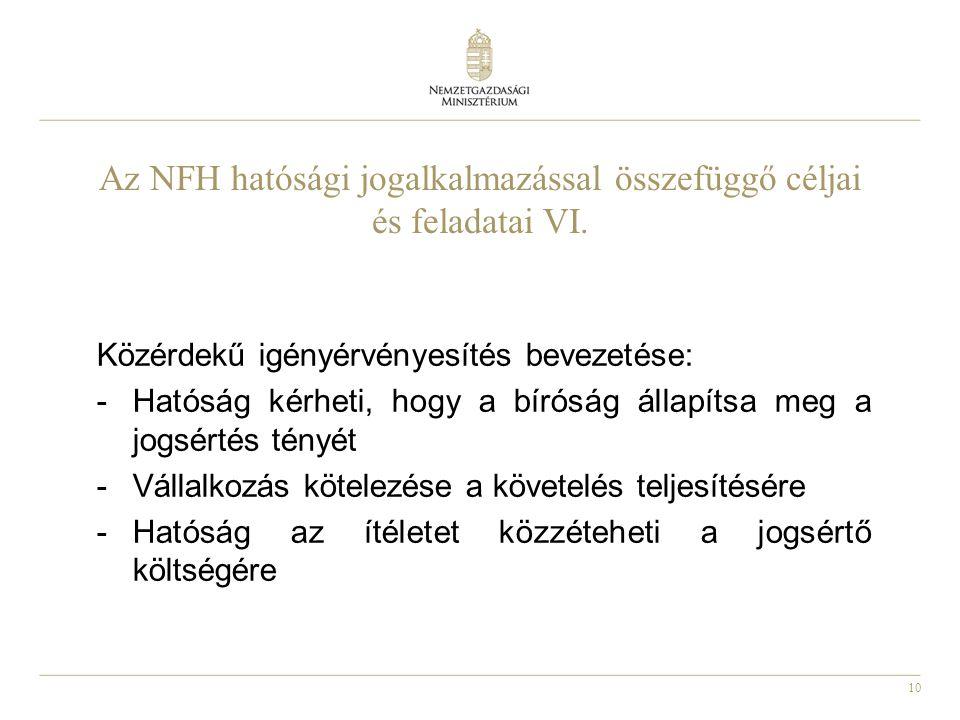 10 Az NFH hatósági jogalkalmazással összefüggő céljai és feladatai VI. Közérdekű igényérvényesítés bevezetése: -Hatóság kérheti, hogy a bíróság állapí