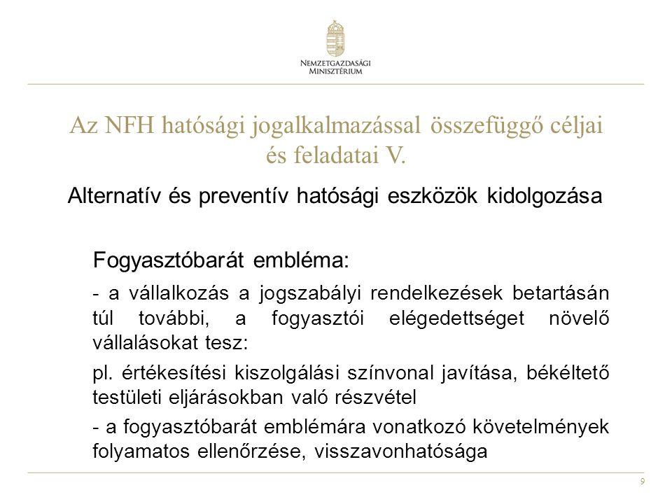 9 Az NFH hatósági jogalkalmazással összefüggő céljai és feladatai V. Alternatív és preventív hatósági eszközök kidolgozása Fogyasztóbarát embléma: - a
