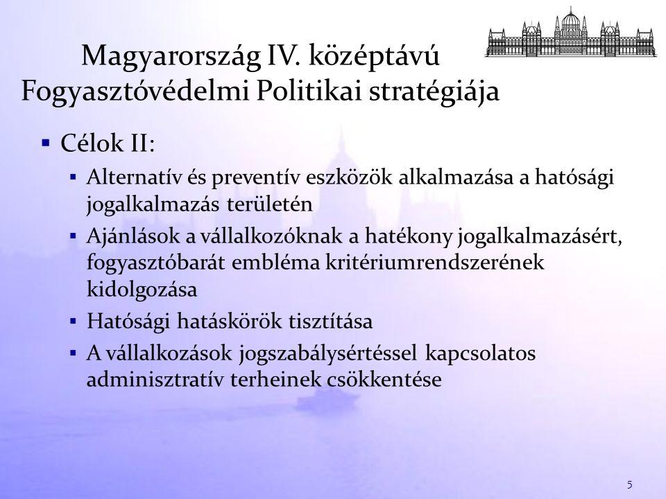  Célok II:  Alternatív és preventív eszközök alkalmazása a hatósági jogalkalmazás területén  Ajánlások a vállalkozóknak a hatékony jogalkalmazásért, fogyasztóbarát embléma kritériumrendszerének kidolgozása  Hatósági hatáskörök tisztítása  A vállalkozások jogszabálysértéssel kapcsolatos adminisztratív terheinek csökkentése Magyarország IV.