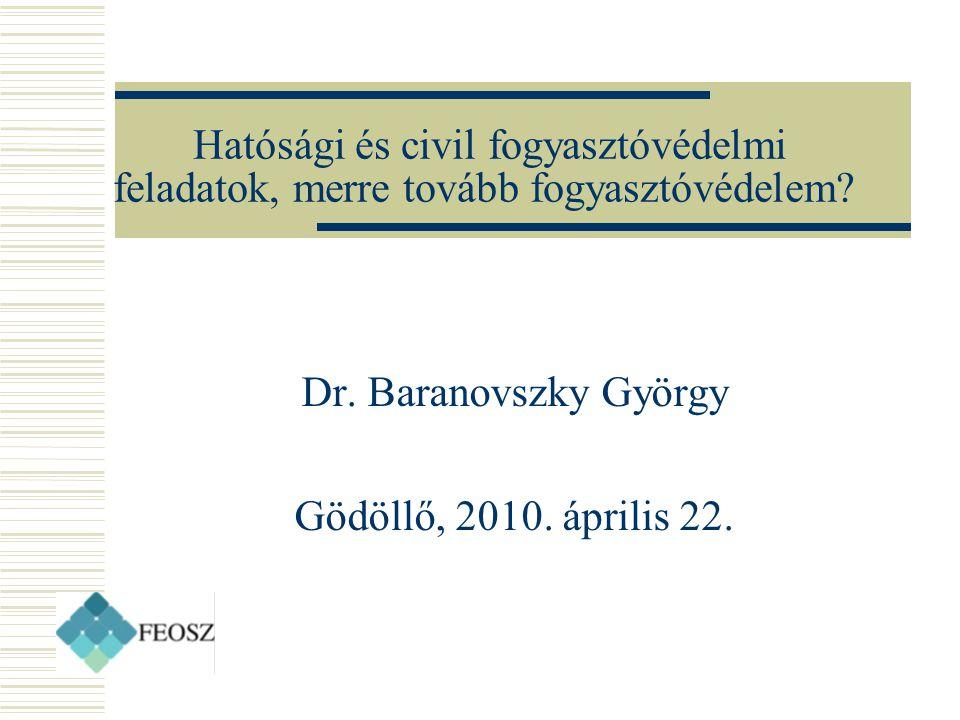 Hatósági és civil fogyasztóvédelmi feladatok, merre tovább fogyasztóvédelem? Dr. Baranovszky György Gödöllő, 2010. április 22.