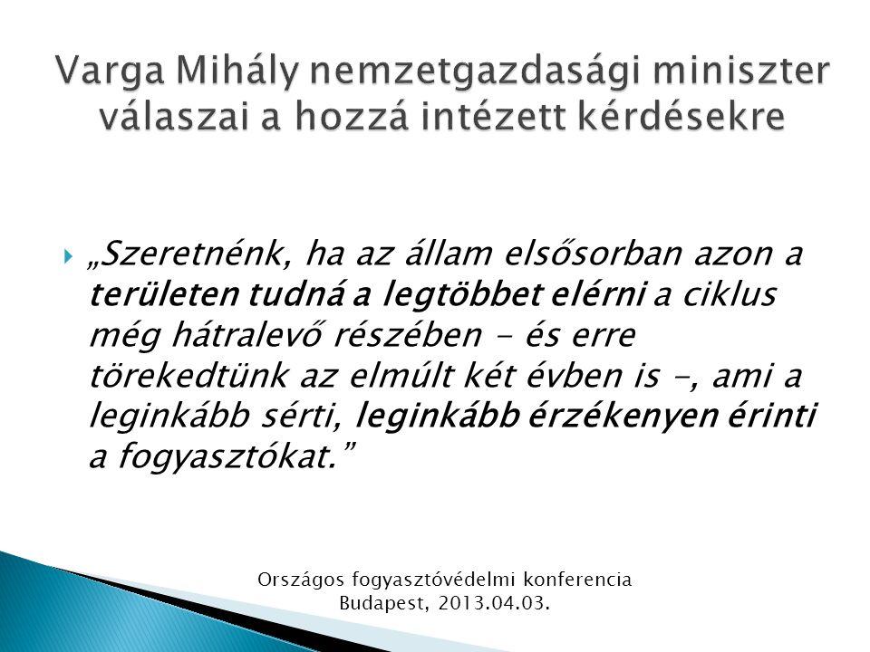 """ """"Szeretnénk, ha az állam elsősorban azon a területen tudná a legtöbbet elérni a ciklus még hátralevő részében - és erre törekedtünk az elmúlt két évben is -, ami a leginkább sérti, leginkább érzékenyen érinti a fogyasztókat. Országos fogyasztóvédelmi konferencia Budapest, 2013.04.03."""