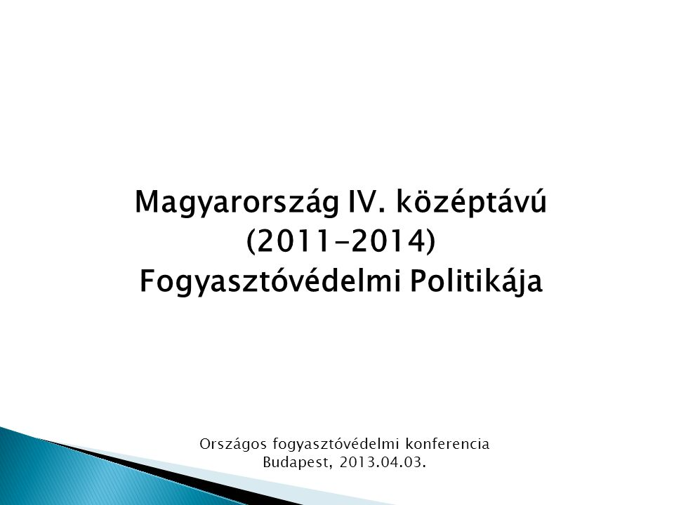 Magyarország IV. középtávú (2011-2014) Fogyasztóvédelmi Politikája Országos fogyasztóvédelmi konferencia Budapest, 2013.04.03.