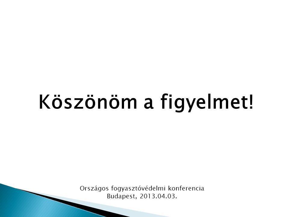 Köszönöm a figyelmet! Országos fogyasztóvédelmi konferencia Budapest, 2013.04.03.