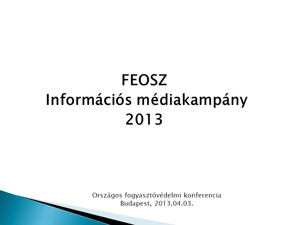 FEOSZ Információs médiakampány 2013 Országos fogyasztóvédelmi konferencia Budapest, 2013.04.03.