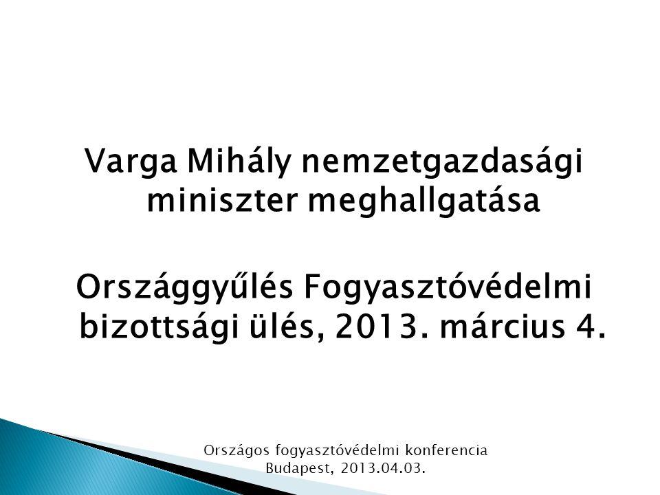 Varga Mihály nemzetgazdasági miniszter meghallgatása Országgyűlés Fogyasztóvédelmi bizottsági ülés, 2013. március 4. Országos fogyasztóvédelmi konfere
