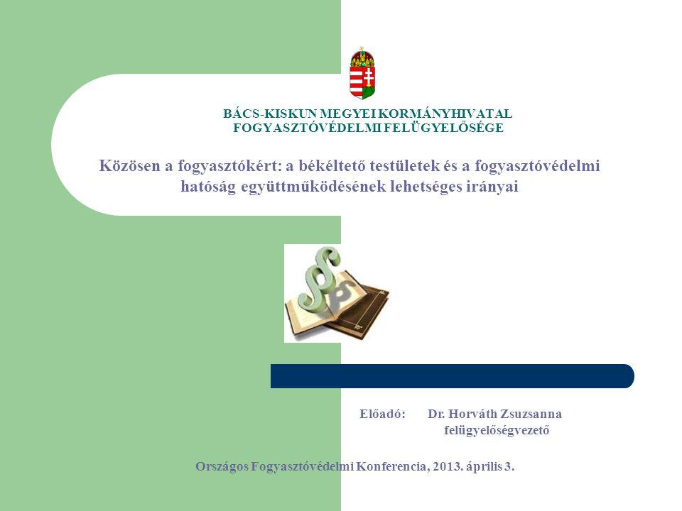 BÁCS-KISKUN MEGYEI KORMÁNYHIVATAL FOGYASZTÓVÉDELMI FELÜGYELŐSÉGE Közösen a fogyasztókért: a békéltető testületek és a fogyasztóvédelmi hatóság együttműködésének lehetséges irányai Országos Fogyasztóvédelmi Konferencia, 2013.