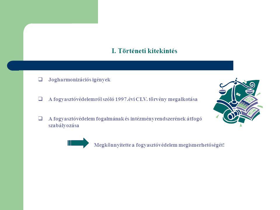 I. Történeti kitekintés  Jogharmonizációs igények  A fogyasztóvédelemről szóló 1997.évi CLV.