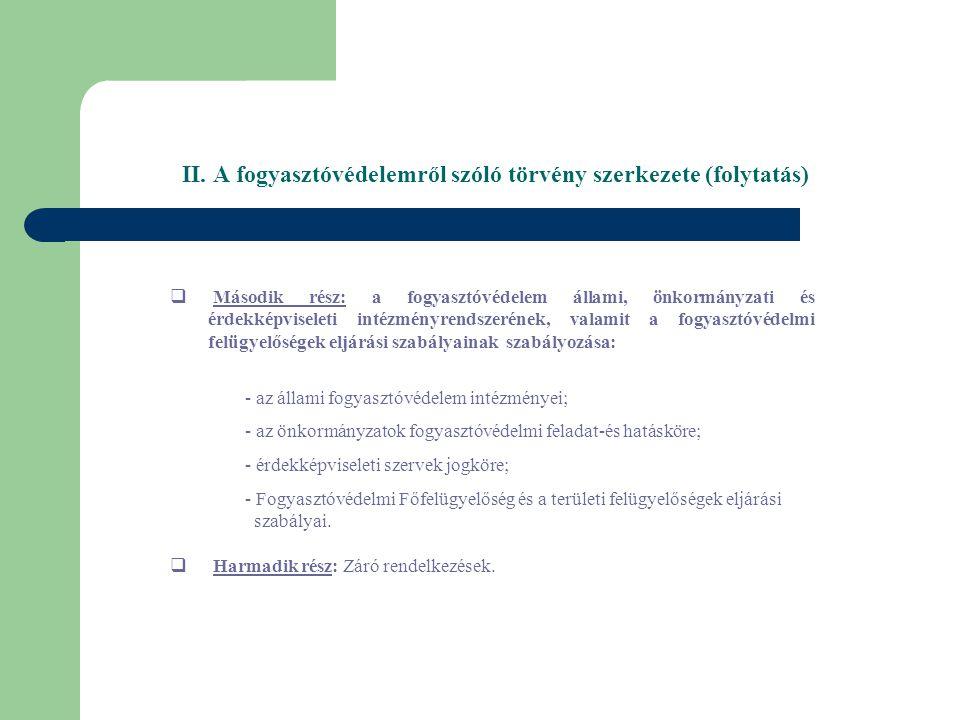 II. A fogyasztóvédelemről szóló törvény szerkezete (folytatás)  Második rész: a fogyasztóvédelem állami, önkormányzati és érdekképviseleti intézményr