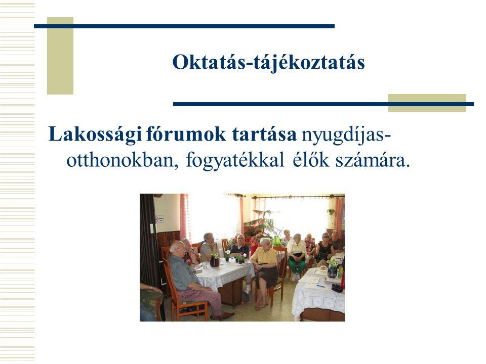 Oktatás-tájékoztatás Lakossági fórumok tartása nyugdíjas- otthonokban, fogyatékkal élők számára.
