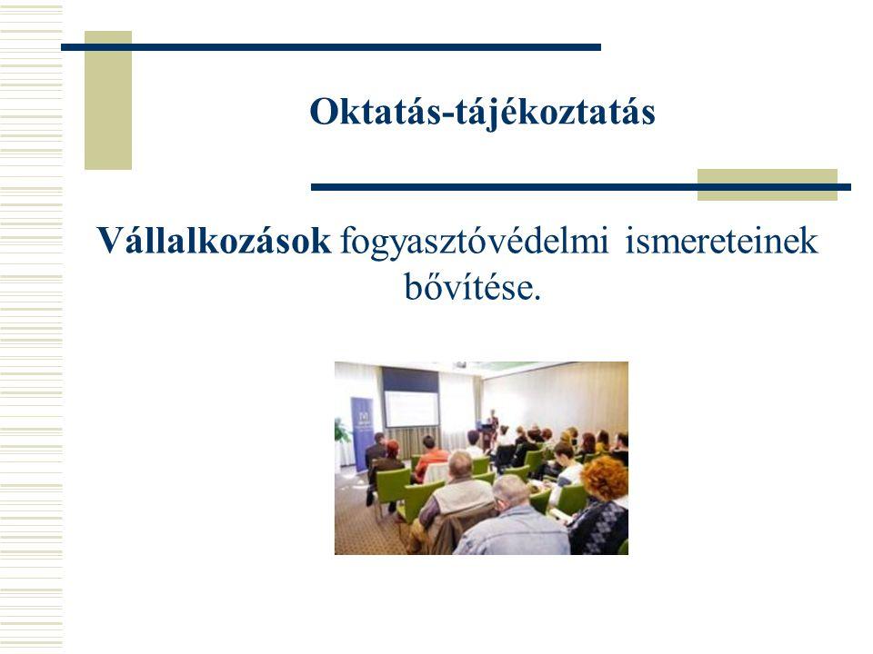 Oktatás-tájékoztatás Vállalkozások fogyasztóvédelmi ismereteinek bővítése.