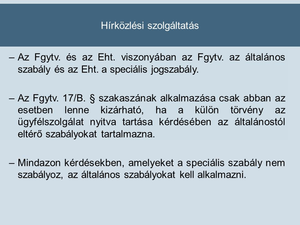 Hírközlési szolgáltatás –Az Fgytv. és az Eht. viszonyában az Fgytv. az általános szabály és az Eht. a speciális jogszabály. –Az Fgytv. 17/B. § szakasz