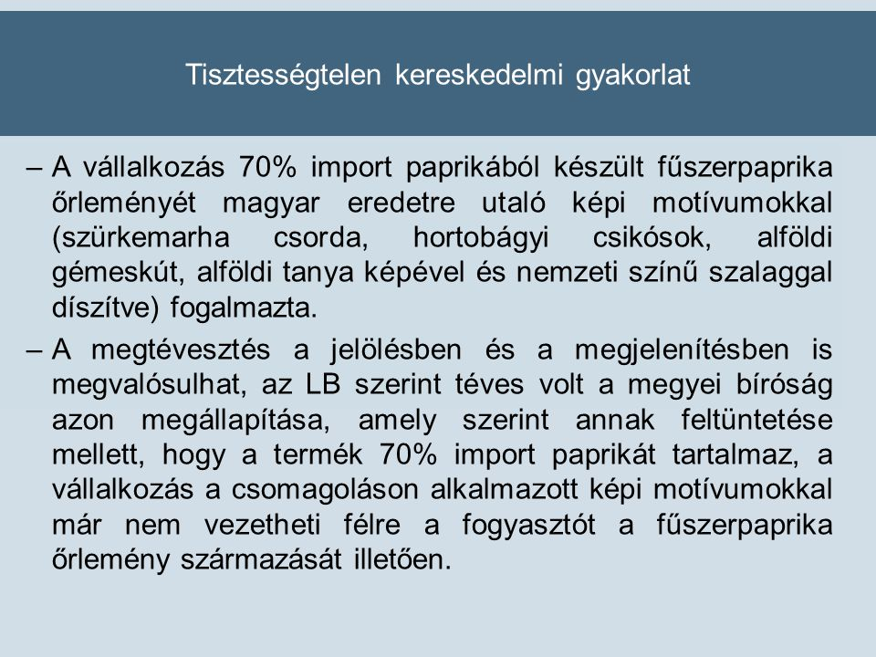 Tisztességtelen kereskedelmi gyakorlat –A vállalkozás 70% import paprikából készült fűszerpaprika őrleményét magyar eredetre utaló képi motívumokkal (szürkemarha csorda, hortobágyi csikósok, alföldi gémeskút, alföldi tanya képével és nemzeti színű szalaggal díszítve) fogalmazta.