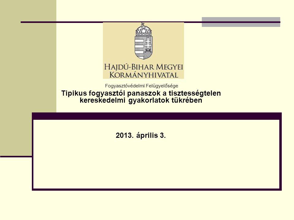 Fogyasztóvédelmi Felügyelősége Tipikus fogyasztói panaszok a tisztességtelen kereskedelmi gyakorlatok tükrében 2013. április 3.