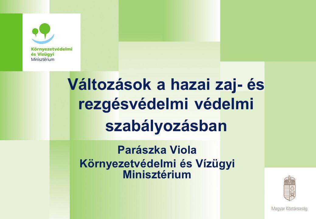Változások a hazai zaj- és rezgésvédelmi védelmi szabályozásban Parászka Viola Környezetvédelmi és Vízügyi Minisztérium