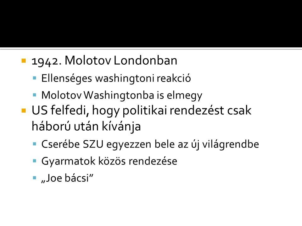  1942. Molotov Londonban  Ellenséges washingtoni reakció  Molotov Washingtonba is elmegy  US felfedi, hogy politikai rendezést csak háború után kí