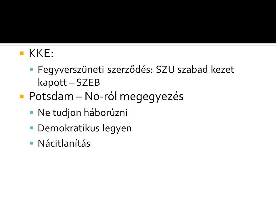  KKE:  Fegyverszüneti szerződés: SZU szabad kezet kapott – SZEB  Potsdam – No-ról megegyezés  Ne tudjon háborúzni  Demokratikus legyen  Nácitlan